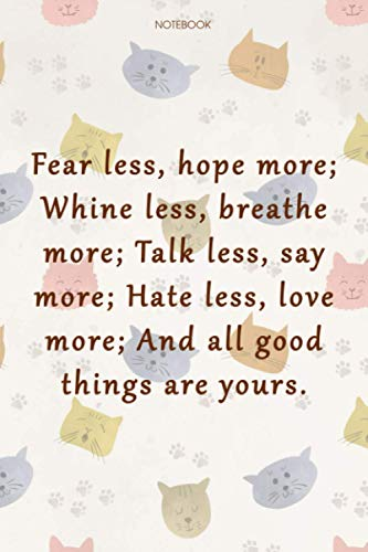 Lined Notebook Journal Cat Cover Fear less, hope more; Whine less, breathe more; Talk less, say more; Hate less, love more; And all good things are ... Gym, Organizer, Over 100 Pages, 6x9 inch