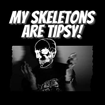 My Skeletons Are Tipsy!