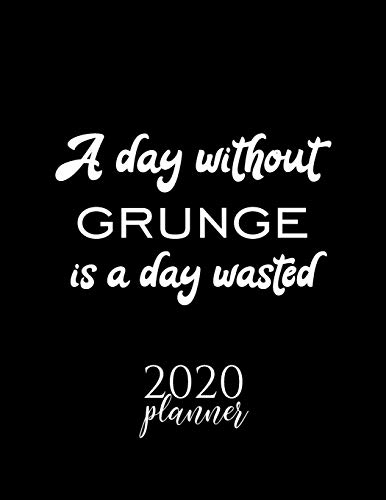 A Day Without Grunge Is A Day Wasted 2020 Planner: Nice 2020 Calendar for Grunge Fan | Christmas Gift Idea Grunge Theme | Grunge Lover Journal for 2020 | 120 pages 8.5x11 inches