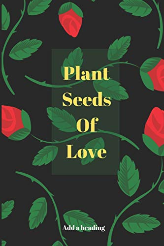 Plant Seeds Of Love: Novelty Lined Notebook / Journal To Write In Perfect Gift Item (6 x 9 inches)