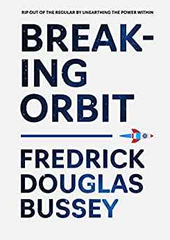 Breaking Orbit: Rip Out of the Regular by Unearthing the Power Within by [Fredrick Douglas Bussey]
