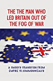 The Man Who Led Britain Out Of The Fog Of War: A Smooth Transition From Empire To Commonwealth: The Destitution Of The Post-War World (English Edition)
