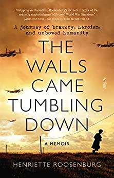 The Walls Came Tumbling Down: A journey of bravery, heroism, and unbowed humanity by [Henriette Roosenburg]