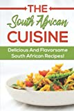 The South African Cuisine: Delicious And Flavorsome South African Recipes!: Cooking And Cuisine From South African
