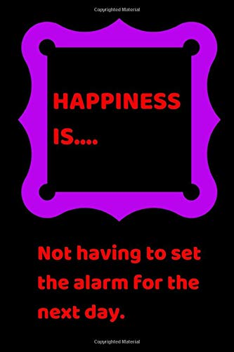 Happiness is... Not having to set the alarm for the next day.: A cool cover notebook/journal ca. 6 x 9, with a funny office slogan,