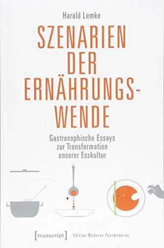Szenarien der Ernährungswende: Gastrosophische Essays zur Transformation unserer Esskultur (Edition Moderne Postmoderne)