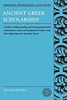 Ancient Greek Scholarship: A Guide to Finding, Reading, And Understanding Scholia, Commentaries, Lexica, And Grammatical Treatises from Their Beginnings to the Byzantine Period (American Philological Association Classical Resources Series)