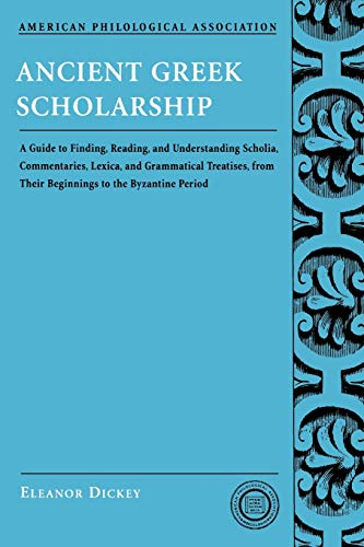 Ancient Greek Scholarship: A Guide to Finding, Reading, and Understanding Scholia, Commentaries, Lexica, and Grammatical Treatises: From Their . . . ... Association Classical Resources Series)