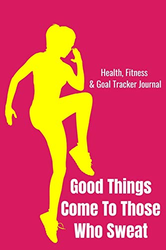 Good Things Come To Those Who Sweat Health, Fitness & Goal Tracker Journal: Daily Logbook to Record Dieting, Weightloss Food Nutrition, Workout ... Blank Lined Pages for Men, Women, Kids, Teens