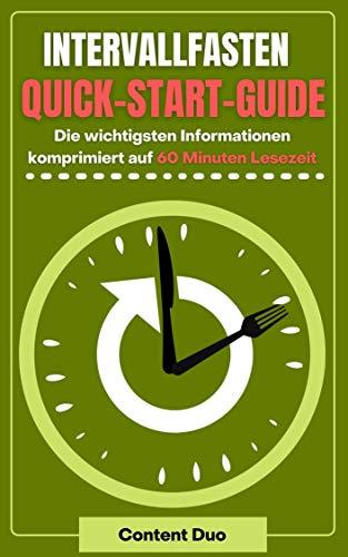 Intervallfasten Quick-Start-Guide: Die wichtigsten Informationen komprimiert auf 60 Minuten Lesezeit: Gesundheitliche Vorteie, Methoden und Tipps zur Anwendung – jetzt lesen und sofort loslegen!