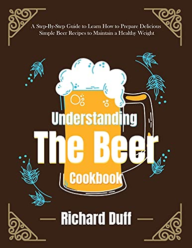 Understanding The Beer Cookbook: A Step-By-Step Guide to Learn How to Prepare Delicious Simple Beer Recipes to Maintain a Healthy Weight