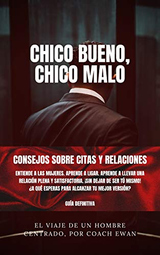 SEDUCCIÓN Y LIGAR (PARA HOMBRES): CHICO BUENO, CHICO MALO: CONSEJOS SOBRE CITAS Y RELACIONES: ¡Sin dejar de ser tú mismo!