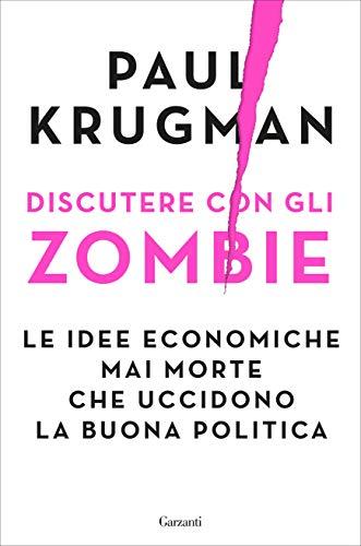 Discutere con gli zombie: Le idee economiche mai morte che uccidono la buona politica