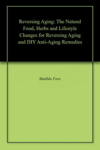 Reversing Aging: The Natural Food, Herbs and Lifestyle Changes for Reversing Aging and DIY Anti-Aging Remedies (English Edition)