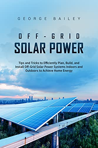 Off-Grid Solar Power: Tips and Tricks to Efficiently Plan, Build and Install Off-Grid Solar Power Systems Indoors and Outdoors to Achieve Home Energy Independence (Off Grid Solar Power) by [George  Bailey]
