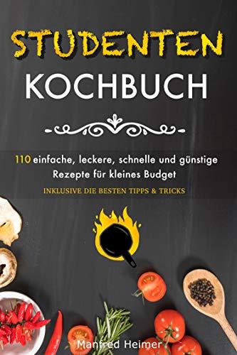 Studentenkochbuch: 110 einfache, leckere, schnelle und günstige Rezepte für kleines Budget - Das Kochbuch für Studenten, Berufstätige und Anfänger, inklusive die besten Tipps & Tricks