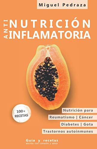 Nutrición Antiinflamatoria: Las condiciones crónicas como el reumatismo, el cáncer, la diabetes y las enfermedades autoinmunes con la nutrición cambian positivamente, las guías y las recetas