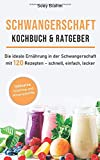 Schwangerschaft Kochbuch & Ratgeber: Die ideale Ernährung in der Schwangerschaft mit 120 Rezepten – schnell, einfach, lecker (Schwangerschaft Ernährung, Band 1)
