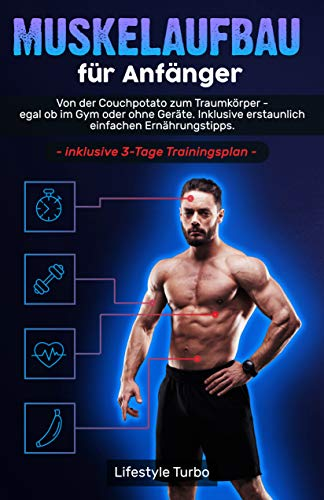 Muskelaufbau für Anfänger: Von der Couchpotato zum Traumkörper - egal ob im Gym oder ohne Geräte. Inklusive erstaunlich einfachen Ernährungstipps und exklusivem 3 - Tage Trainingsplan