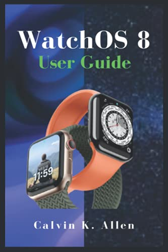 WatchOS 8 User Guide: A Simple Instructional Manual to Set up and Use Apple WatchOS 8, Family Sharing, Paring With iPhone And Voice-Over Tips And Tricks, For Beginners And Senior