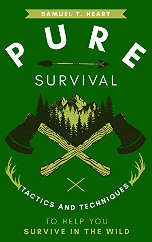 Pure Survival: Tactics And Techniques To Help You Survive In The Wild by [Samuel T. Heart]