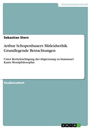 Arthur Schopenhauers Mitleidsethik. Grundlegende Betrachtungen: Unter Berücksichtigung der Abgrenzung zu Immanuel Kants Moralphilosophie