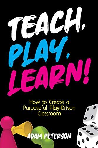 Teach, Play, Learn!: How to Create a Purposeful Play-Driven Classroom