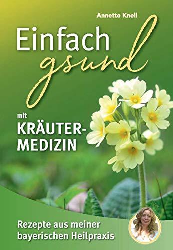 Einfach gsund mit Kräutermedizin: Rezepte aus meiner bayerischen Heilpraxis
