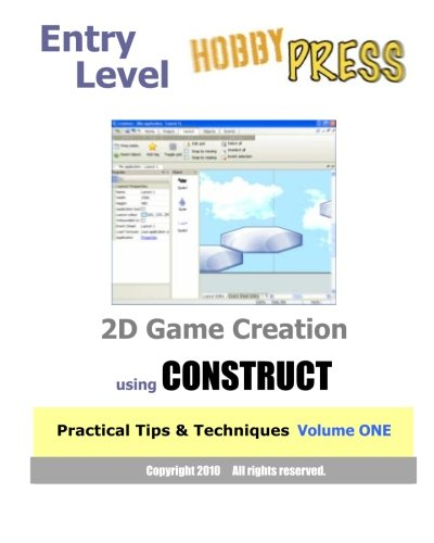 Entry Level 2D Game Creation using CONSTRUCT: Practical Tips & Techniques Volume ONE