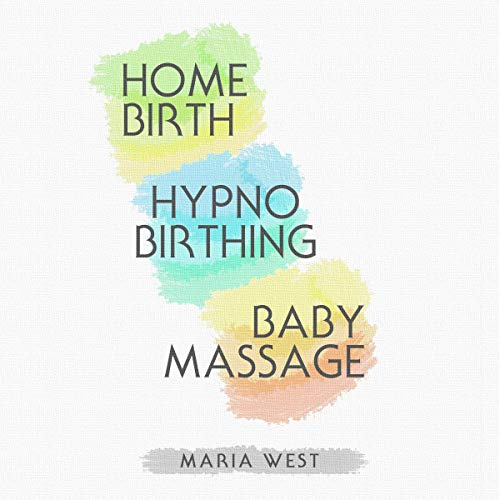 Hypnobirthing - Home Birth - Baby Massage - 3 Books in 1: Three Practical Guide for Parents cover art