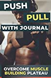 The Push/Pull Workout with Training Journal: Overcome Muscle Building Plateau