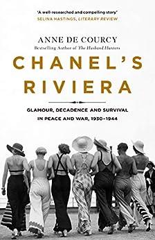 Chanel's Riviera: Life, Love and the Struggle for Survival on the Côte d'Azur, 1930–1944 (English Edition) par [Anne de Courcy]