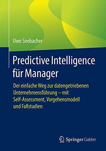 Predictive Intelligence für Manager: Der einfache Weg zur datengetriebenen Unternehmensführung –