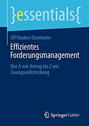 Effizientes Forderungsmanagement: Von A wie Antrag bis Z wie Zwangsvollstreckung (essentials)