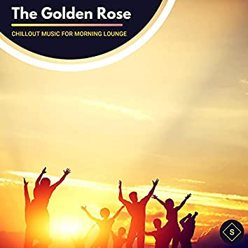 The Golden Rose - Chillout Music For Morning Lounge