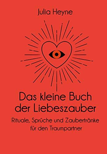 Das kleine Buch der Liebeszauber: Rituale, Sprüche und Zaubertränke für den Traumpartner