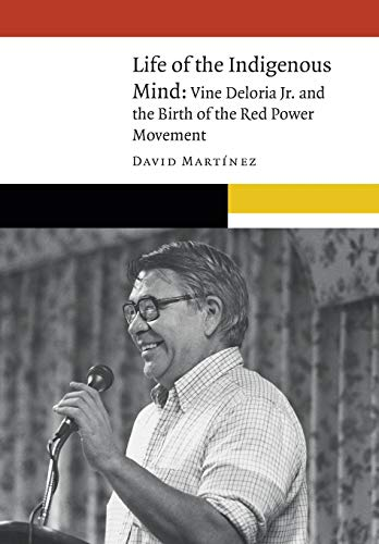 Life of the Indigenous Mind: Vine Deloria Jr. and the Birth of the Red Power Movement (New Visions in Native American and Indigenous Studies)