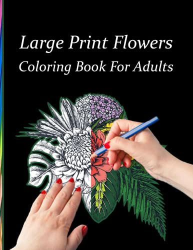 Large Print Flowers Coloring Book For Adults: Coloring Book with Bouquets, Wreaths, Swirls, Patterns, Decorations, Inspirational Designs, and Much More!