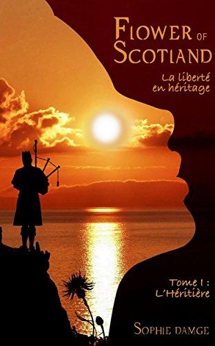 Flower of Scotland - La Liberté en Héritage: Tome 1 : L'Héritière (French Edition)