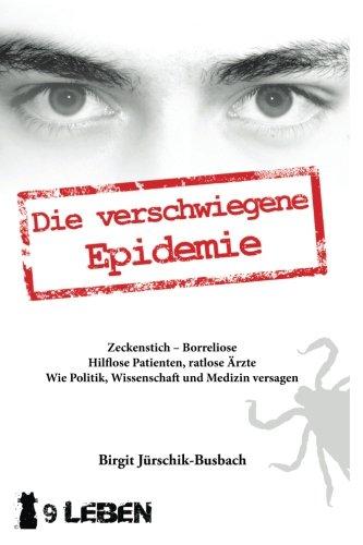Die verschwiegene Epidemie: Zeckenstich - Borreliose. Hilflose Patienten, ratlose Ärzte. Wie Politik, Wissenschaft und Medizin versagen