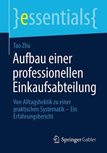 Aufbau einer professionellen Einkaufsabteilung: Von Alltagshektik zu einer praktischen Systematik – Ein Erfahrungsbericht (essentials)