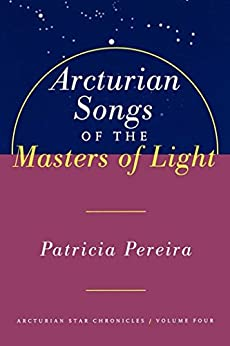 Arcturian Songs Of The Masters Of Light: Arcturian Star Chronicles, Volume Four by [Patricia Pereira]