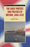 The Early Parties and Politics in Britain, 1688-1832 (British Studies Series)