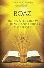 Boaz: Ruth's Bridegroom, Redeemer, and Lord of the Harvest (Men God Moved)