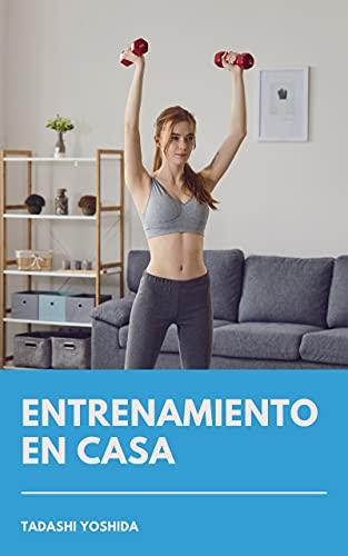 ENTRENAMIENTO EN CASA: Cómo ponerse en forma, perder peso, ganar músculo y cuidar tu salud sin salir del hogar con consejos, trucos y guía de ejercicios y rutinas