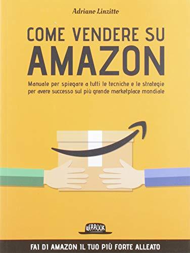 Come Vendere su Amazon. Manuale per spiegare a tutti le tecniche e le strategie per avere successo sul più grande marketplace mondiale