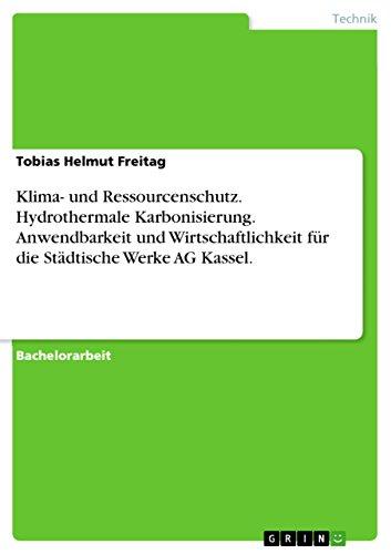 Klima- und Ressourcenschutz. Hydrothermale Karbonisierung. Anwendbarkeit und Wirtschaftlichkeit für die Städtische Werke AG Kassel. (German Edition)