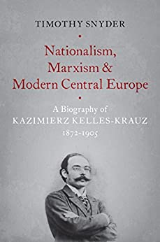 Nationalism, Marxism, and Modern Central Europe: A Biography of Kazimierz Kelles-Krauz, 1872-1905 by [Timothy Snyder]