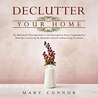Declutter Your Home     The Ridiculously Thorough Guide to Decluttering Your Home, Organizing Your Work Space and Living the Minimalist Lifestyle Without Going Overboard (Declutter Your Life, Book 1)              By:                                                                                                                                 Mary Connor                               Narrated by:                                                                                                                                 Shaina Summerville                      Length: 3 hrs     8 ratings     Overall 4.0