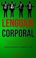 Lenguaje corporal: Una guía para dominar el lenguaje corporal y ser más exitoso (Guía para la interpretación de la comunicación no verbal)